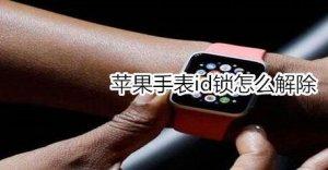 苹果手表id锁破解教程 苹果手表id锁怎么解除ID锁的方